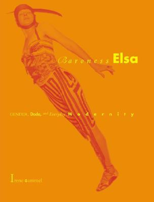 Baroness Elsa: Gender, Dada, and Everyday Modernity--A Cultural Biography