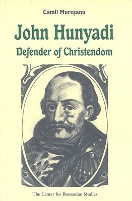 John Hunyadi: Defender of Christendom Camil Muresanu