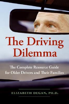 The Driving Dilemma: The Complete Resource Guide for Older Drivers and Their Families  by  Elizabeth Dugan