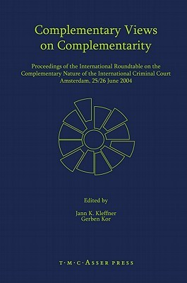 Complementary Views on Complementarity: Proceedings of the International Roundtable on the Complementary Nature of the International Criminal Court, Amsterdam 25/26 June 2004 Jann K. Kleffner