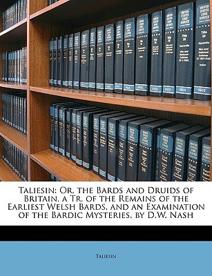 Taliesin: Or, the Bards and Druids of Britain. a Tr. of the Remains of the Earliest Welsh Bards, and an Examination of the Bardi Taliesin