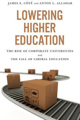 Lowering Higher Education: The Rise of Corporate Universities and the Fall of Liberal Education  by  James Cote
