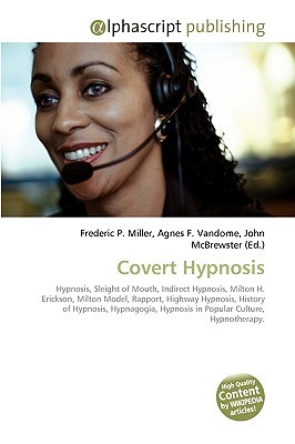 Covert Hypnosis: Hypnosis, Sleight Of Mouth, Indirect Hypnosis, Milton H. Erickson, Milton Model, Rapport, Highway Hypnosis, History Of Hypnosis, Hypnagogia, Hypnosis In Popular Culture, Hypnotherapy  by  Frederic P.  Miller