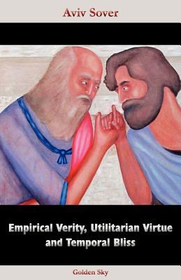 Empirical Verity, Utilitarian Virtue and Temporal Bliss  by  Aviv Sover