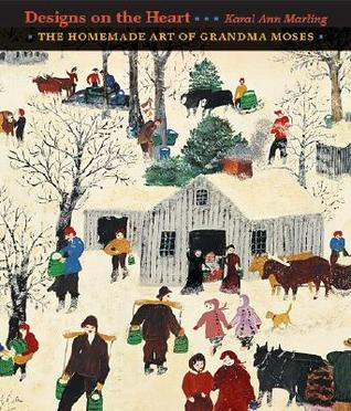 Designs on the Heart: The Homemade Art of Grandma Moses Karal Ann Marling