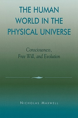 Human World in the Physical Universe: Consciousness, Free Will, and Evolution: Consciousness, Free Will, and Evolution  by  Maxwell Nicholas