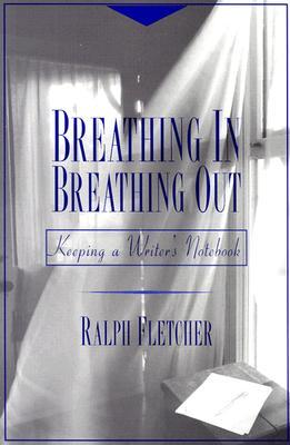 Breathing In Breathing Out Keeping A Writer S Notebook border=
