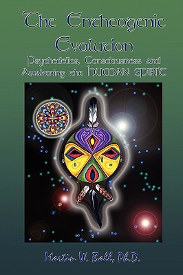 The Entheogenic Evolution: Psychedelics, Consciousness and Awakening the Human Spirit  by  Martin W. Ball
