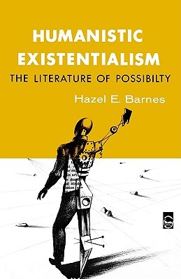 Humanistic Existentialism: The Literature of Possibility Hazel E. Barnes