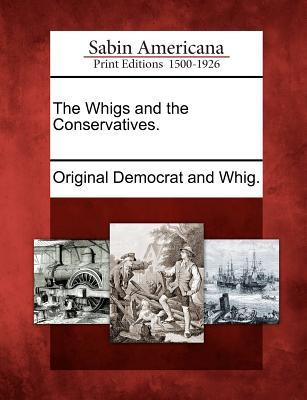 The Whigs and the Conservatives.  by  Original Democrat and Whig