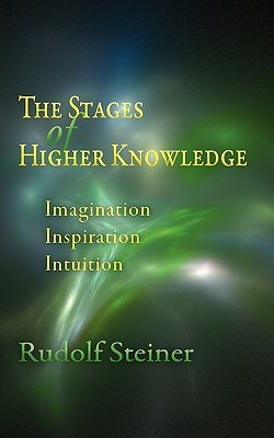 The Stages of Higher Knowledge: Imagination, Inspiration, Intuition  by  Rudolf Steiner