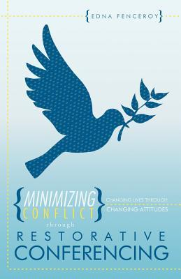 Minimizing Conflict Through Restorative Conferencing: Changing Lives Through Changing Attitudes Edna Fenceroy