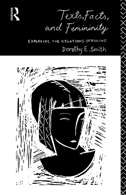 Texts, Facts and Femininity: Exploring the Relations of Ruling Dorothy E. Smith