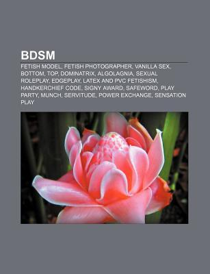 Bdsm: Fetish Model, Fetish Photographer, Vanilla Sex, Bottom, Top, Dominatrix, Algolagnia, Sexual Roleplay, Edgeplay, Latex  by  Books LLC