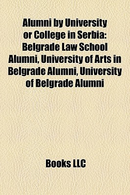 Alumni  by  University or College in Serbia Alumni by University or College in Serbia: Belgrade Law School Alumni, University of Arts in Belgrade Abelgr by Books LLC
