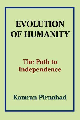 Evolution of Humanity: The Path to Independence  by  Kamran Pirnahad