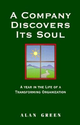 A Company Discovers Its Soul: A Year in the Life of a Transformaing Organization  by  Alan Green