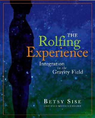 The Rolfing Experience: Integration In The Gravity Field  by  Betsy Sise