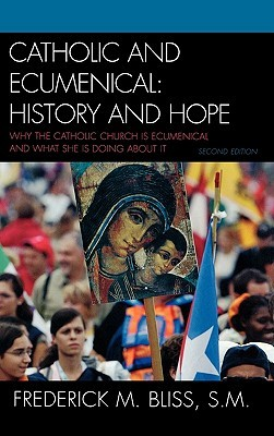 Catholic and Ecumenical: History and Hope: Why the Catholic Church Is Ecumenical and What She Is Doing about It  by  Frederick M. Bliss S.M.