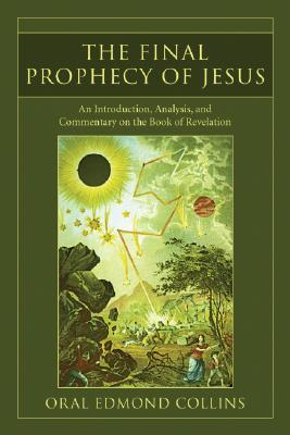 The Final Prophecy Of Jesus: An Introduction, Analysis, And Commentary On The Book Of Revelation Oral Edmond Collins