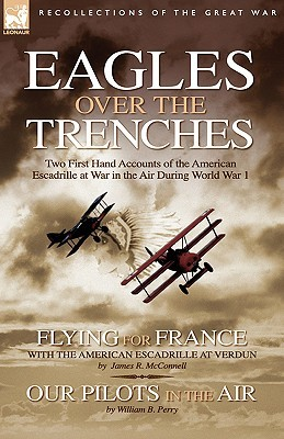 Eagles Over the Trenches: Two First Hand Accounts of the American Escadrille at War in the Air During World War 1-Flying for France: With the American Escadrille at Verdun and Our Pilots in the Air James R. McConnell