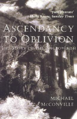 Ascendancy to Oblivion: The Story of the Anglo-Irish Michael McConville