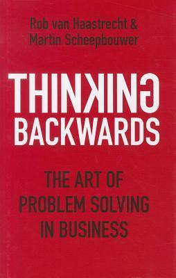 Thinking Backwards: The Art of Problem Solving in Business. Rob Van Haastrecht & Martin Scheepbouwer  by  Rob Van Haastrecht