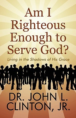 Am I Righteous Enough to Serve God?: Living in the Shadows of His Grace  by  John L. Clinton Jr.