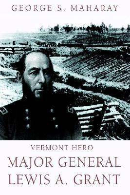 Vermont Hero: Major General Lewis A. Grant  by  George S Maharay