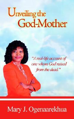 Unveiling the God-Mother  by  Mary J. Ogenaarekhua