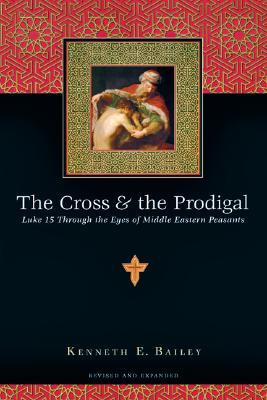 The Cross & the Prodigal: Luke 15 Through the Eyes of Middle Eastern Peasants Kenneth E. Bailey