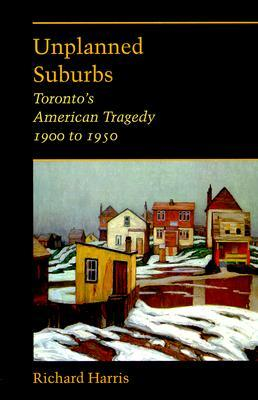 Unplanned Suburbs: Torontos American Tragedy, 1900 to 1950  by  Richard Harrison