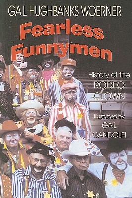 Fearless Funnymen: The History of the Rodeo Clown Gail Hughbanks Woerner