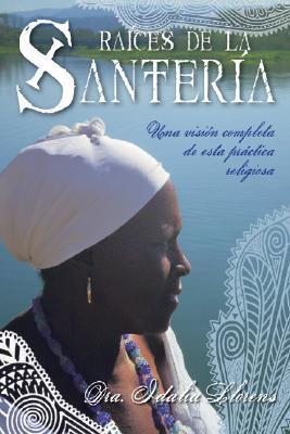 Raices de la Santeria: Una Vision Completa de Esta Prctica Religiosa Idalia Llorens