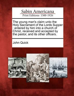 The Young Mans Claim Unto the Holy Sacrament of the Lords Supper: Entered Him Into a Church of Christ, Received and Accepted by the Pastor, and Its Other Officers. by John Quick