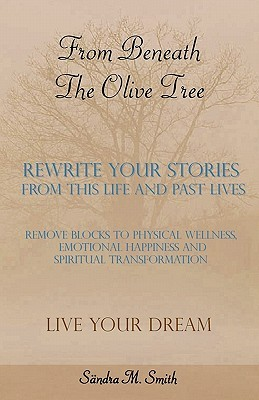 From Beneath the Olive Tree: Rewrite Your Stories from This Life and Past Lives  by  Sandra M Smith
