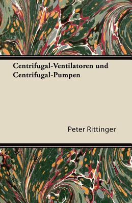 Centrifugal-Ventilatoren Und Centrifugal-Pumpen  by  Peter Rittinger