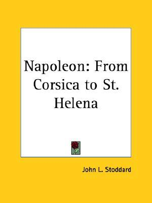 Napoleon: From Corsica to St. Helena John L. Stoddard