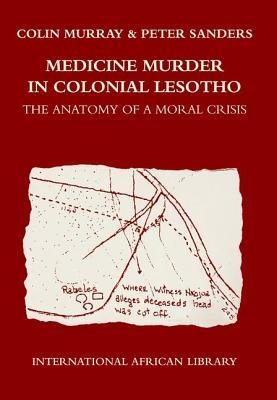 Medicine Murder in Colonial Lesotho: The Anatomy of a Moral Crisis Colin       Murray
