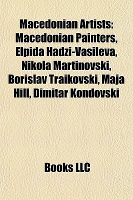Macedonian Artists: Macedonian Painters, Elpida Hadzi-Vasileva, Nikola Martinovski, Borislav Traikovski, Maja Hill, Dimitar Kondovski Books LLC