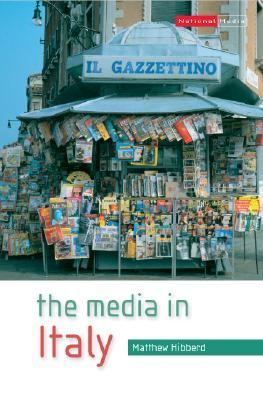 The Media in Italy: Press, Cinema and Broadcasting from Unification to Digital  by  Matthew Hibberd