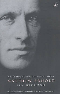 Gift Imprisoned: The Poetic Life of Matthew Arnold Ian Hamilton