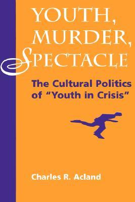 Youth, Murder, Spectacle: The Cultural Politics Of Youth In Crisis Charles R. Acland