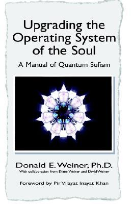 Upgrading the Operating System of the Soul: A Manuel of Quantum Sufism Donald E. Weiner