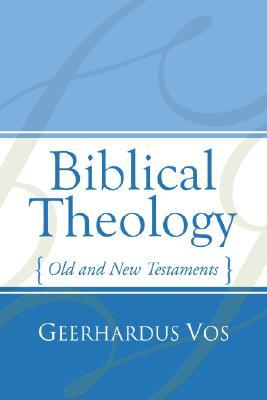 Biblical Theology: Old and New Testaments  by  Geerhardus Vos