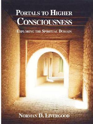 Portals to Higher Consciousness: Exploring the Spiritual Domain  by  Norman D. Livergood