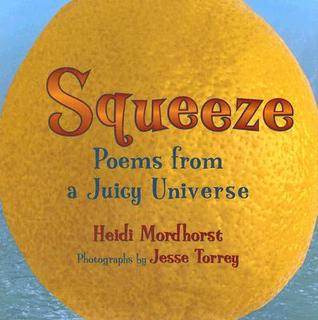 Squeeze: Poems from a Juicy Universe Heidi Mordhorst