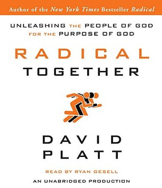 Radical Together: Unleashing the People of God for the Purpose of God David Platt