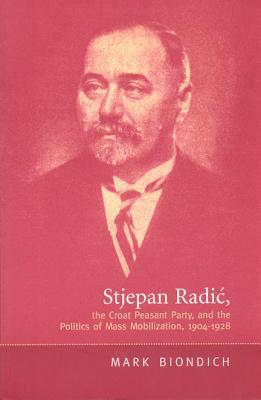 Stjepan Radic, the Croat Peasant Party, and the Politics of Mass Mobilization,1904-1928 Mark Biondich