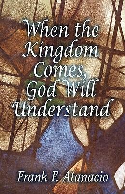 When the Kingdom Comes, God Will Understand Frank F. Atanacio